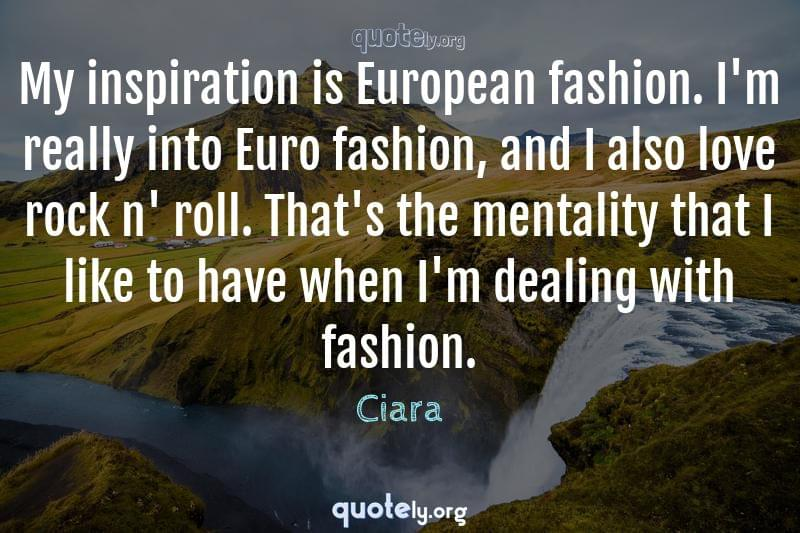 My inspiration is European fashion. I'm really into Euro fashion, and I also love rock n' roll. That's the mentality that I like to have when I'm dealing with fashion. by Ciara