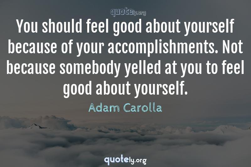 You should feel good about yourself because of your accomplishments. Not because somebody yelled at you to feel good about yourself. by Adam Carolla