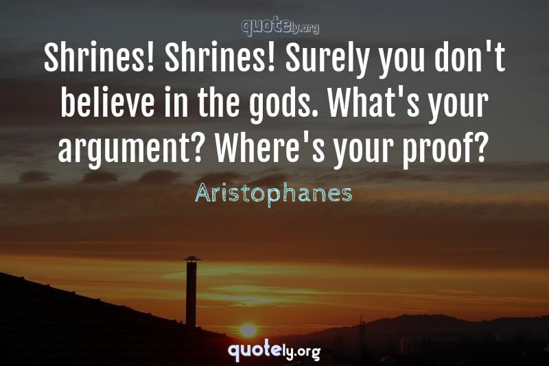 Shrines! Shrines! Surely you don't believe in the gods. What's your argument? Where's your proof? by Aristophanes