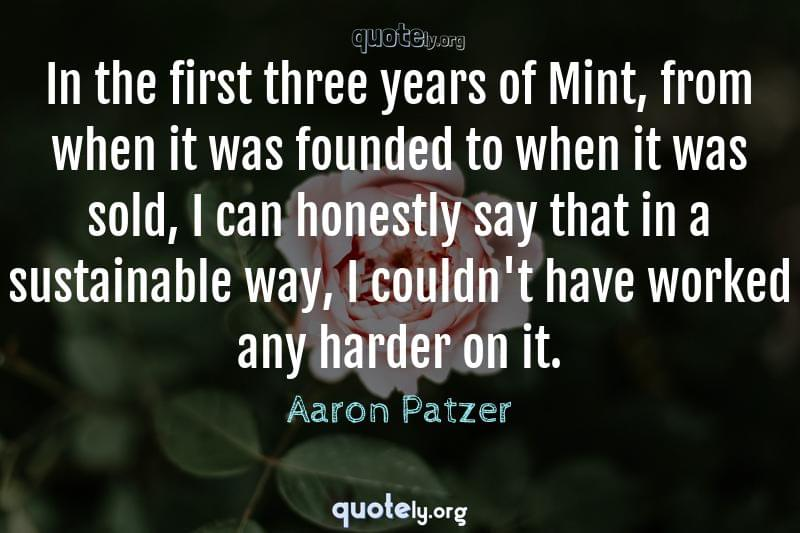 In the first three years of Mint, from when it was founded to when it was sold, I can honestly say that in a sustainable way, I couldn't have worked any harder on it. by Aaron Patzer