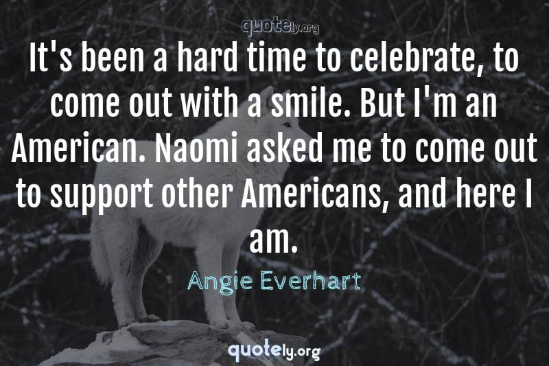 It's been a hard time to celebrate, to come out with a smile. But I'm an American. Naomi asked me to come out to support other Americans, and here I am. by Angie Everhart