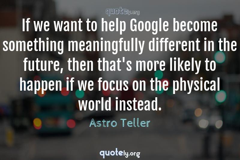 If we want to help Google become something meaningfully different in the future, then that's more likely to happen if we focus on the physical world instead. by Astro Teller