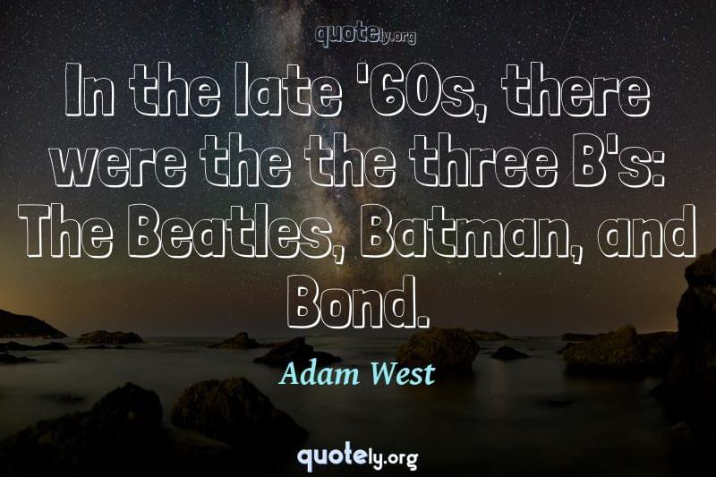 In the late '60s, there were the the three B's: The Beatles, Batman, and Bond. by Adam West