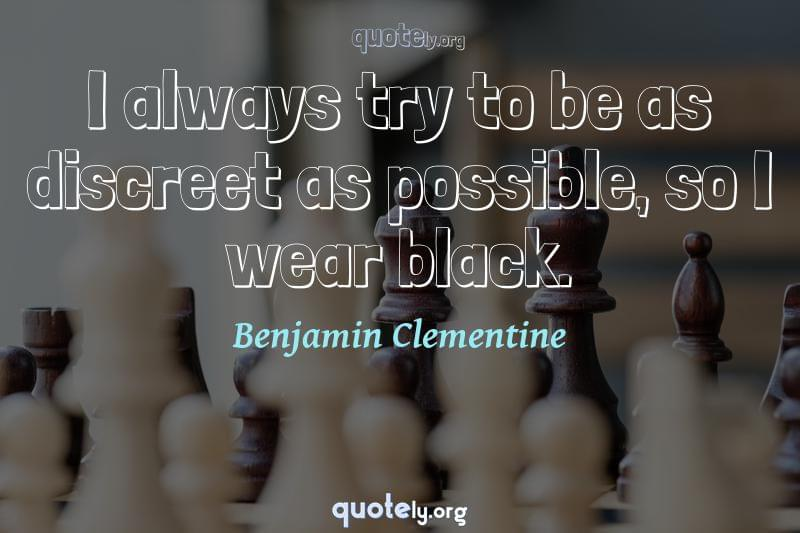I always try to be as discreet as possible, so I wear black. by Benjamin Clementine
