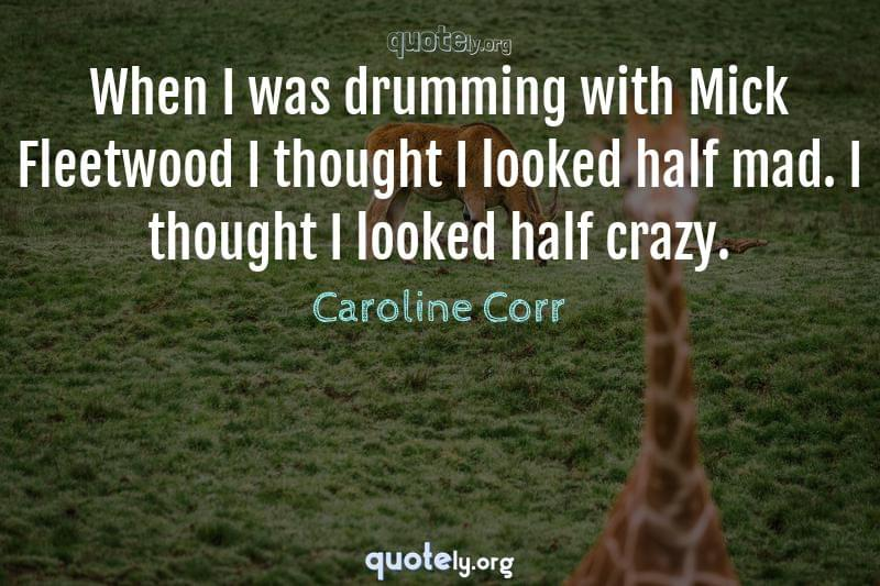 When I was drumming with Mick Fleetwood I thought I looked half mad. I thought I looked half crazy. by Caroline Corr