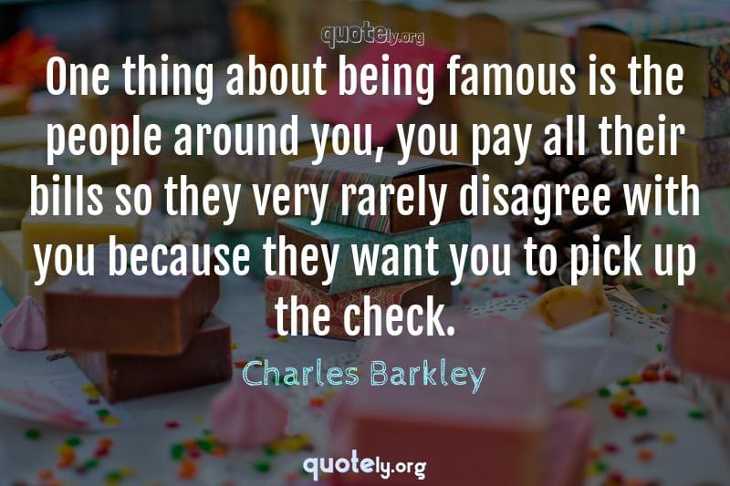 One thing about being famous is the people around you, you pay all their bills so they very rarely disagree with you because they want you to pick up the check. by Charles Barkley