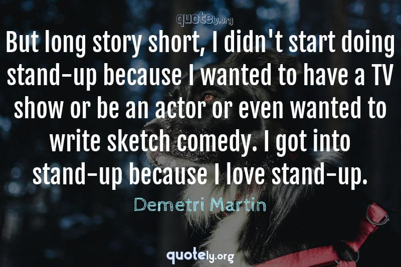 But long story short, I didn't start doing stand-up because I wanted to have a TV show or be an actor or even wanted to write sketch comedy. I got into stand-up because I love stand-up. by Demetri Martin