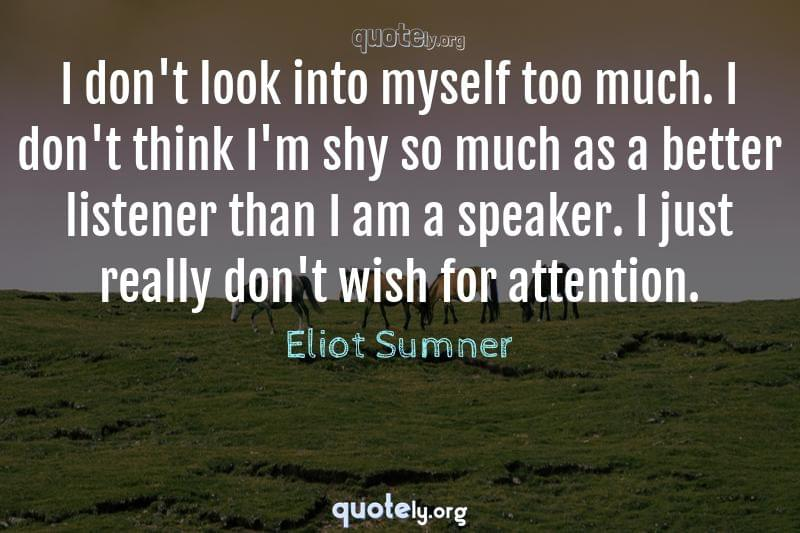 I don't look into myself too much. I don't think I'm shy so much as a better listener than I am a speaker. I just really don't wish for attention. by Eliot Sumner