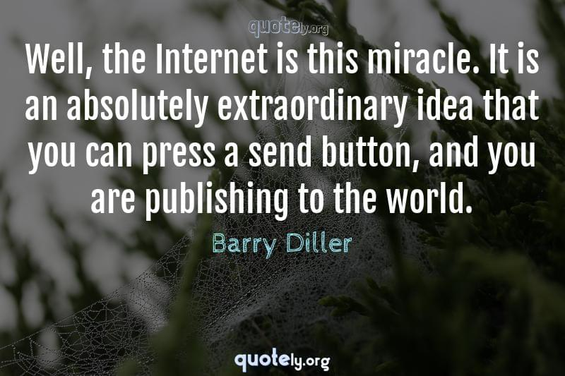 Well, the Internet is this miracle. It is an absolutely extraordinary idea that you can press a send button, and you are publishing to the world. by Barry Diller