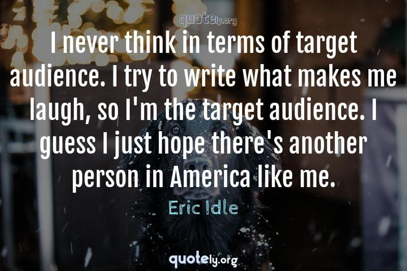 I never think in terms of target audience. I try to write what makes me laugh, so I'm the target audience. I guess I just hope there's another person in America like me. by Eric Idle