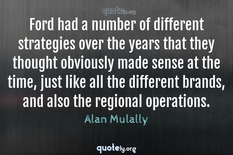 Ford had a number of different strategies over the years that they thought obviously made sense at the time, just like all the different brands, and also the regional operations. by Alan Mulally