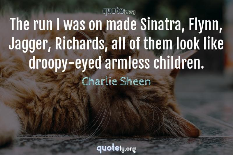 The run I was on made Sinatra, Flynn, Jagger, Richards, all of them look like droopy-eyed armless children. by Charlie Sheen