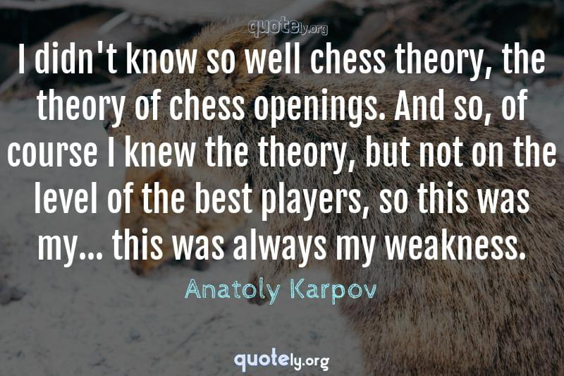 I didn't know so well chess theory, the theory of chess openings. And so, of course I knew the theory, but not on the level of the best players, so this was my... this was always my weakness. by Anatoly Karpov