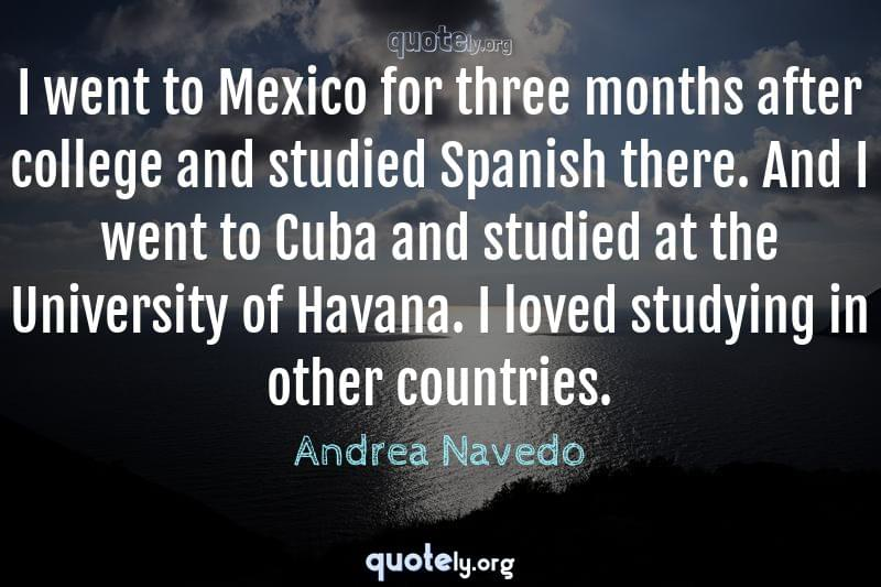 I went to Mexico for three months after college and studied Spanish there. And I went to Cuba and studied at the University of Havana. I loved studying in other countries. by Andrea Navedo