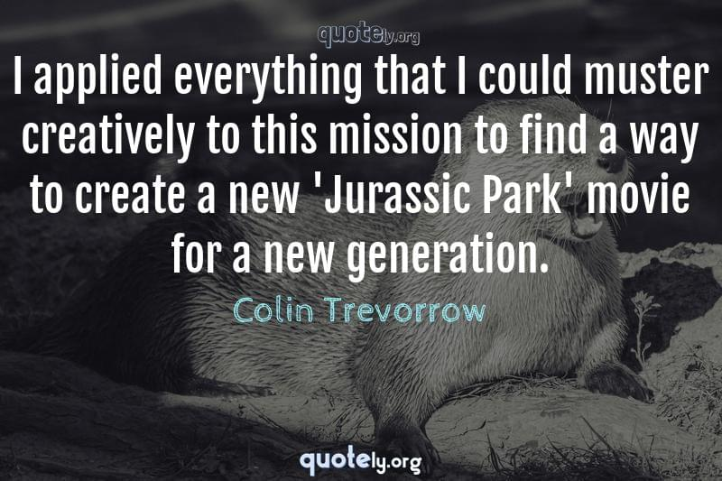 I applied everything that I could muster creatively to this mission to find a way to create a new 'Jurassic Park' movie for a new generation. by Colin Trevorrow
