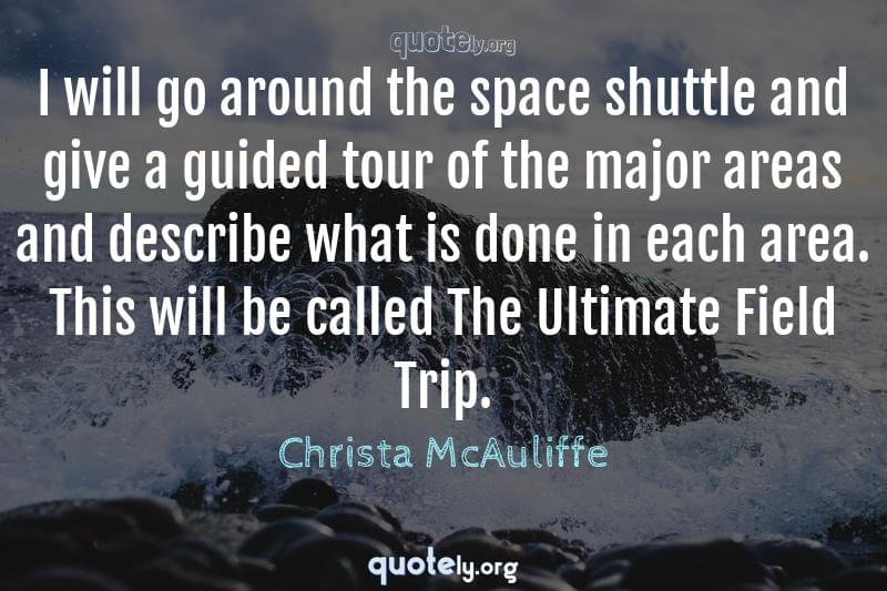 I will go around the space shuttle and give a guided tour of the major areas and describe what is done in each area. This will be called The Ultimate Field Trip. by Christa McAuliffe