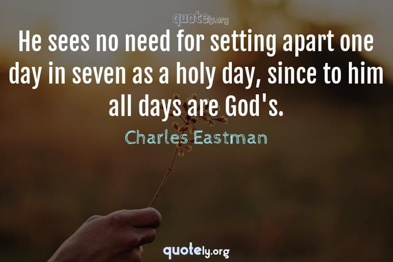 He sees no need for setting apart one day in seven as a holy day, since to him all days are God's. by Charles Eastman
