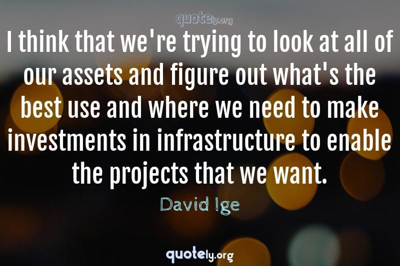 I think that we're trying to look at all of our assets and figure out what's the best use and where we need to make investments in infrastructure to enable the projects that we want. by David Ige