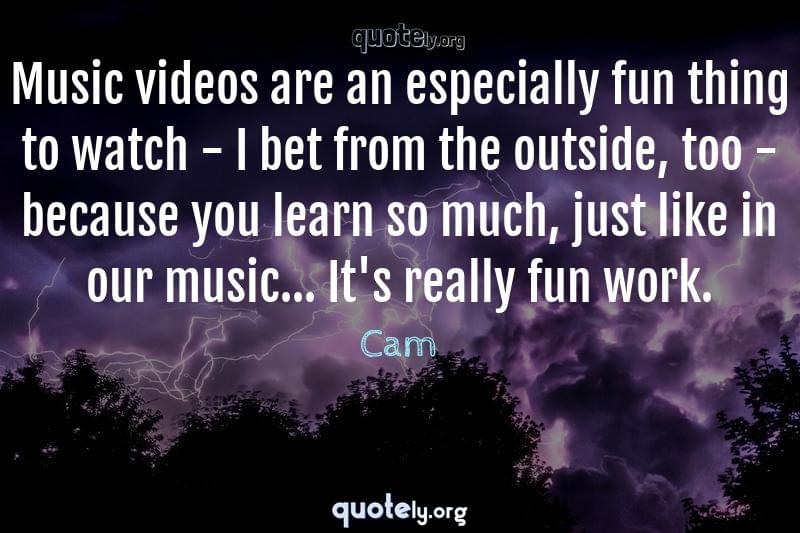 Music videos are an especially fun thing to watch - I bet from the outside, too - because you learn so much, just like in our music... It's really fun work. by Cam