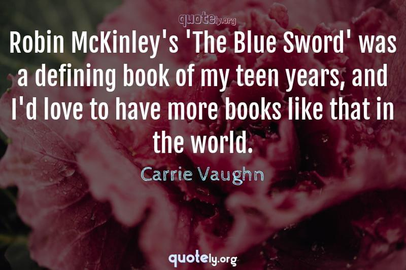 Robin McKinley's 'The Blue Sword' was a defining book of my teen years, and I'd love to have more books like that in the world. by Carrie Vaughn