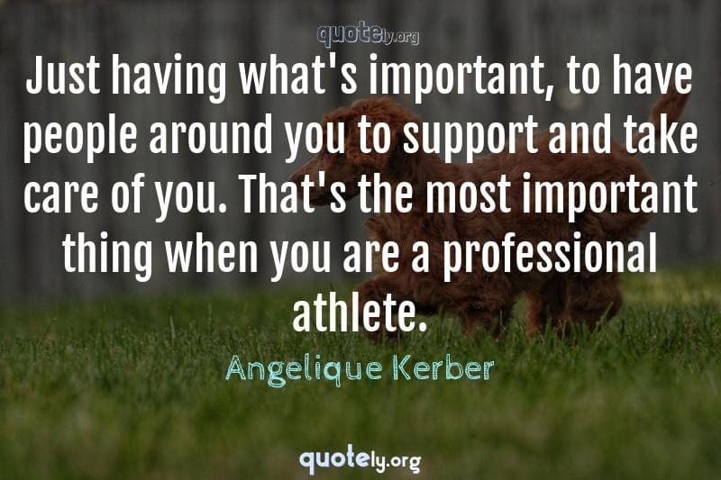 Just having what's important, to have people around you to support and take care of you. That's the most important thing when you are a professional athlete. by Angelique Kerber