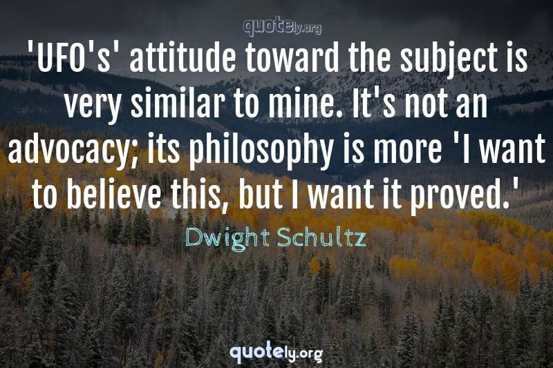 'UFO's' attitude toward the subject is very similar to mine. It's not an advocacy; its philosophy is more 'I want to believe this, but I want it proved.' by Dwight Schultz