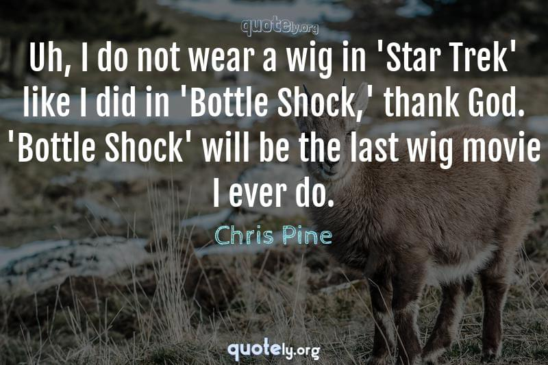 Uh, I do not wear a wig in 'Star Trek' like I did in 'Bottle Shock,' thank God. 'Bottle Shock' will be the last wig movie I ever do. by Chris Pine