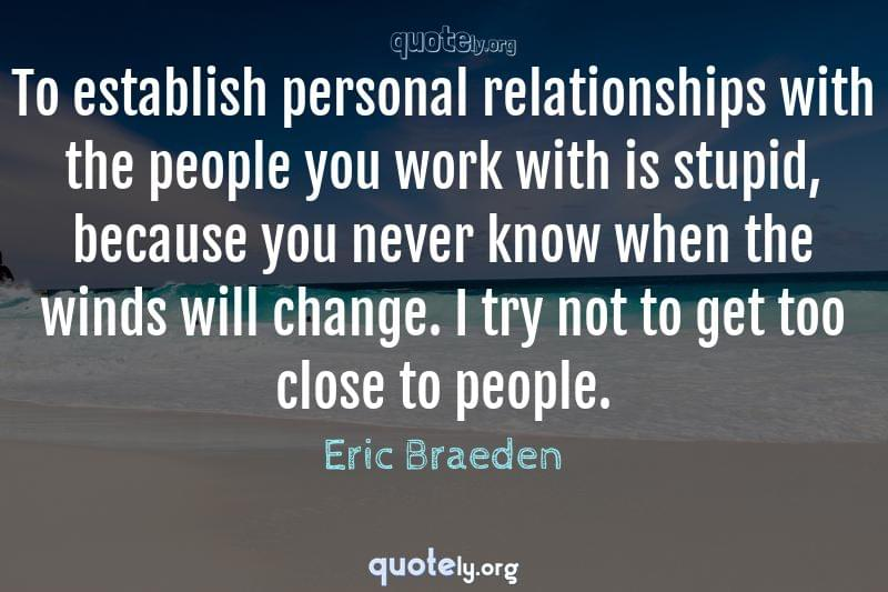 To establish personal relationships with the people you work with is stupid, because you never know when the winds will change. I try not to get too close to people. by Eric Braeden