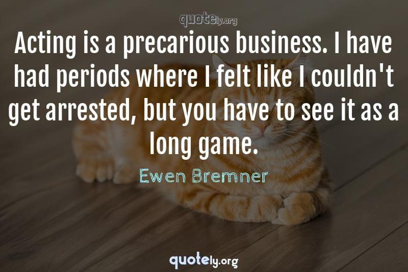 Acting is a precarious business. I have had periods where I felt like I couldn't get arrested, but you have to see it as a long game. by Ewen Bremner