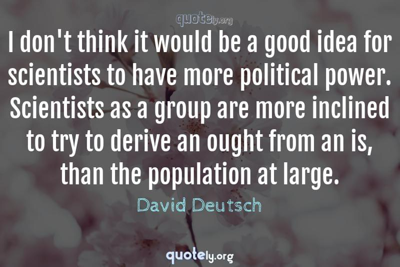 I don't think it would be a good idea for scientists to have more political power. Scientists as a group are more inclined to try to derive an ought from an is, than the population at large. by David Deutsch