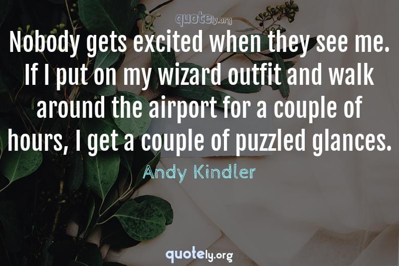 Nobody gets excited when they see me. If I put on my wizard outfit and walk around the airport for a couple of hours, I get a couple of puzzled glances. by Andy Kindler