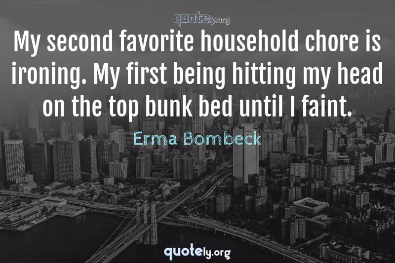 My second favorite household chore is ironing. My first being hitting my head on the top bunk bed until I faint. by Erma Bombeck