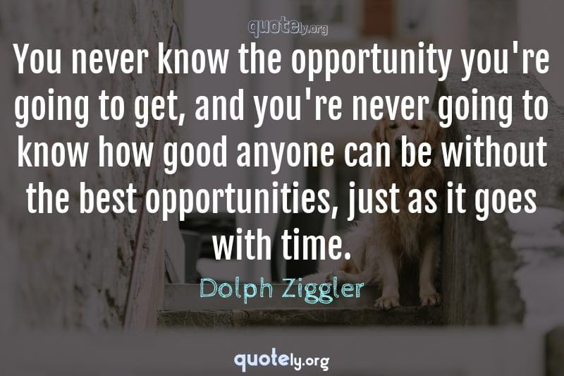 You never know the opportunity you're going to get, and you're never going to know how good anyone can be without the best opportunities, just as it goes with time. by Dolph Ziggler