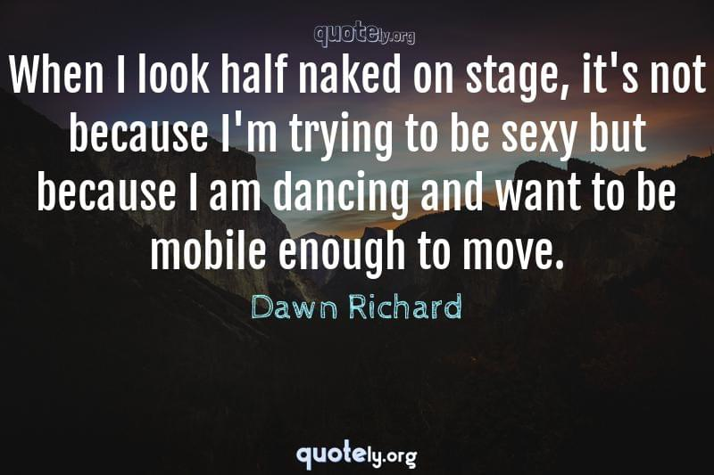 When I look half naked on stage, it's not because I'm trying to be sexy but because I am dancing and want to be mobile enough to move. by Dawn Richard