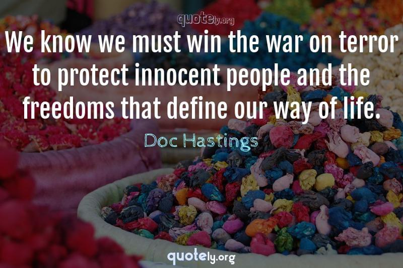 We know we must win the war on terror to protect innocent people and the freedoms that define our way of life. by Doc Hastings
