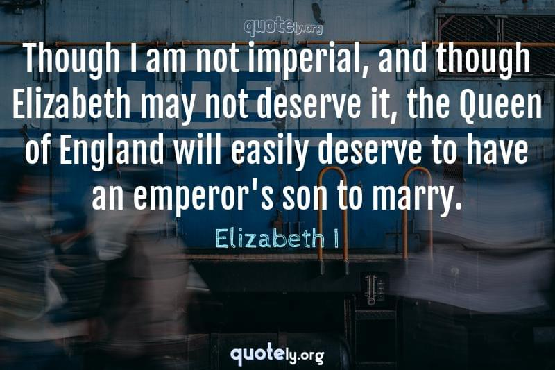 Though I am not imperial, and though Elizabeth may not deserve it, the Queen of England will easily deserve to have an emperor's son to marry. by Elizabeth I