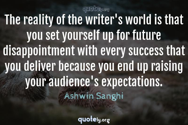 The reality of the writer's world is that you set yourself up for future disappointment with every success that you deliver because you end up raising your audience's expectations. by Ashwin Sanghi