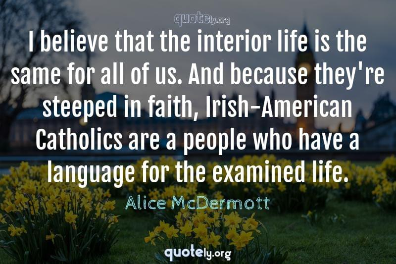 I believe that the interior life is the same for all of us. And because they're steeped in faith, Irish-American Catholics are a people who have a language for the examined life. by Alice McDermott