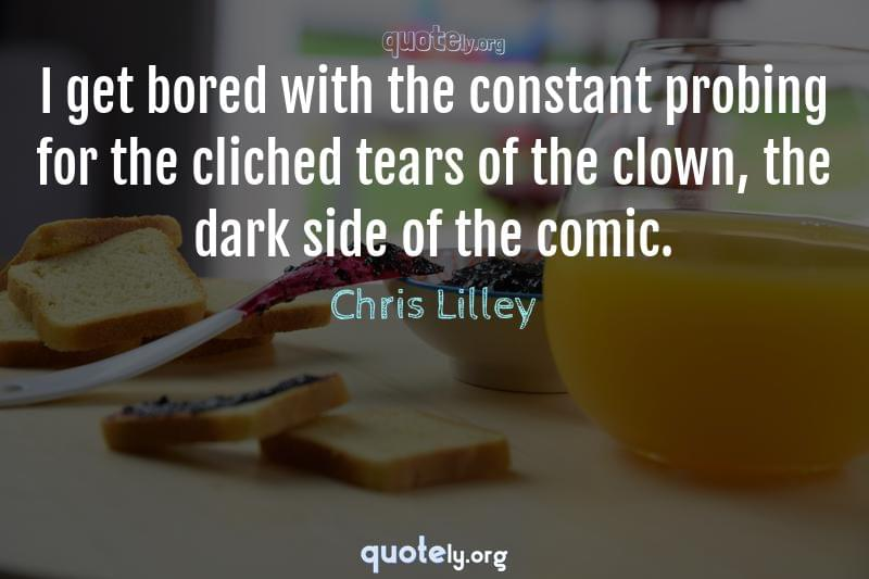 I get bored with the constant probing for the cliched tears of the clown, the dark side of the comic. by Chris Lilley