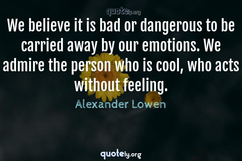 We believe it is bad or dangerous to be carried away by our emotions. We admire the person who is cool, who acts without feeling. by Alexander Lowen