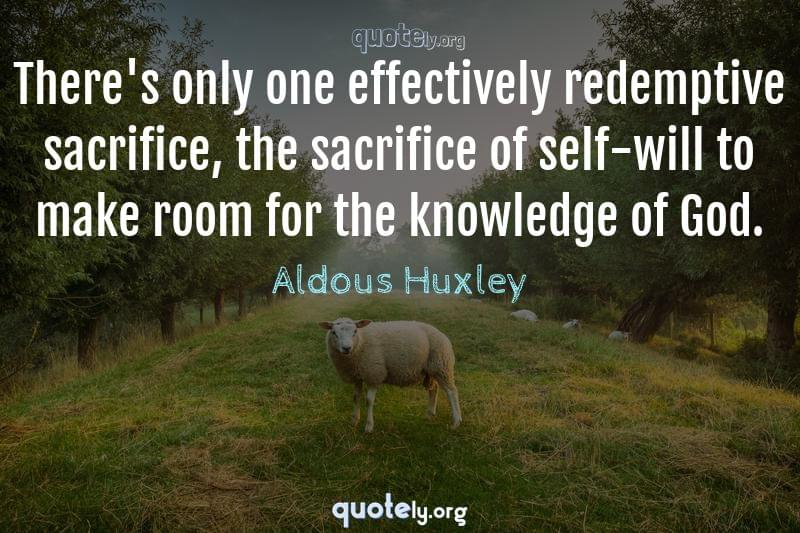 There's only one effectively redemptive sacrifice, the sacrifice of self-will to make room for the knowledge of God. by Aldous Huxley
