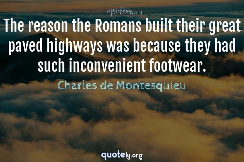 The reason the Romans built their great paved highways was because they had such inconvenient footwear. by Charles de Montesquieu