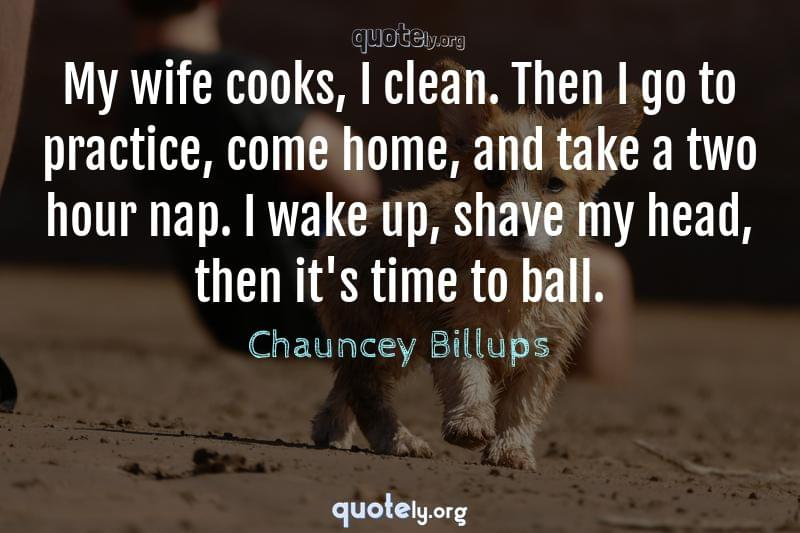 My wife cooks, I clean. Then I go to practice, come home, and take a two hour nap. I wake up, shave my head, then it's time to ball. by Chauncey Billups