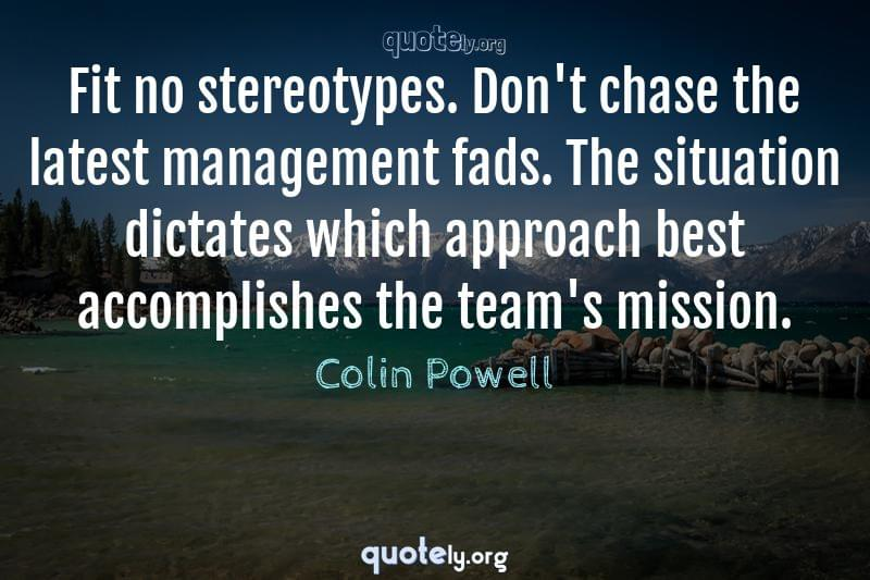 Fit no stereotypes. Don't chase the latest management fads. The situation dictates which approach best accomplishes the team's mission. by Colin Powell