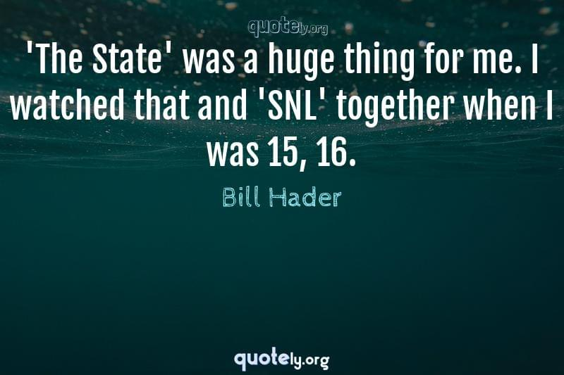 'The State' was a huge thing for me. I watched that and 'SNL' together when I was 15, 16. by Bill Hader