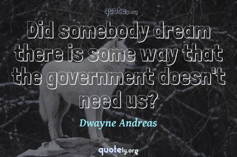 Did somebody dream there is some way that the government doesn't need us? by Dwayne Andreas