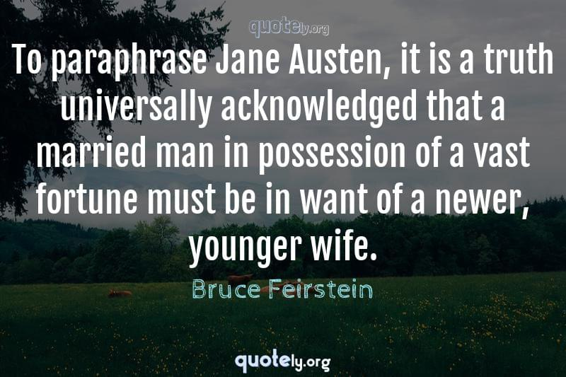 To paraphrase Jane Austen, it is a truth universally acknowledged that a married man in possession of a vast fortune must be in want of a newer, younger wife. by Bruce Feirstein