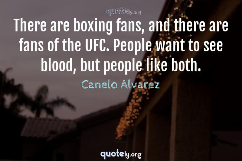 There are boxing fans, and there are fans of the UFC. People want to see blood, but people like both. by Canelo Alvarez