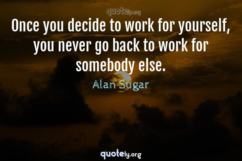 Once you decide to work for yourself, you never go back to work for somebody else. by Alan Sugar