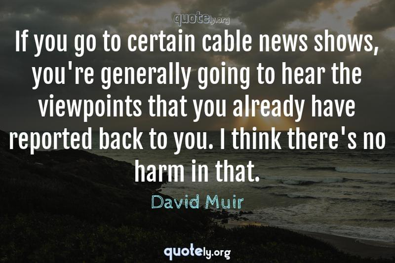 If you go to certain cable news shows, you're generally going to hear the viewpoints that you already have reported back to you. I think there's no harm in that. by David Muir